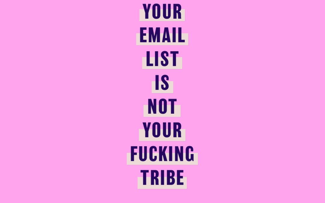 Your email list is not your fucking tribe. Stop using Tribe in your marketing